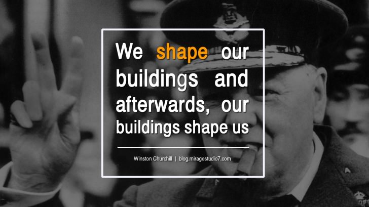 We Shape Our Buildings and Afterwards, Our Buildings Shape Us