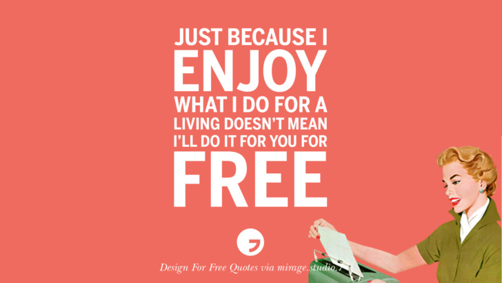 Just because I enjoy what I do for a living doesn't mean I'll do it for you for free. Sarcastic 'Design For Free' Quotes For Interior Designers And Architects