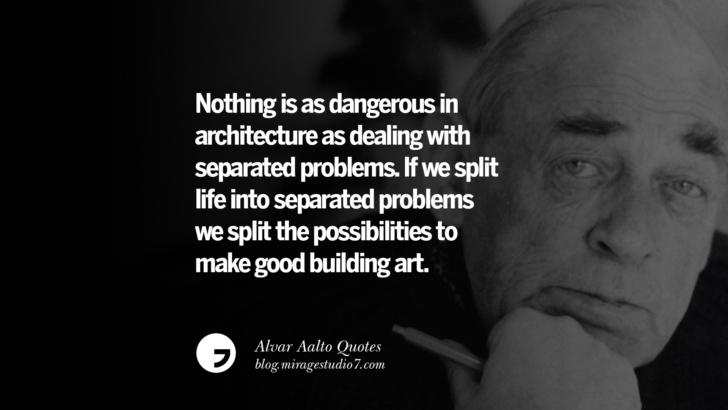 Nothing is as dangerous in architecture as dealing with separated problems. If we split life into separated problems we split the possibilities to make good building art. Alvar Aalto Quotes On Modern Architecture, Form, City And Culture