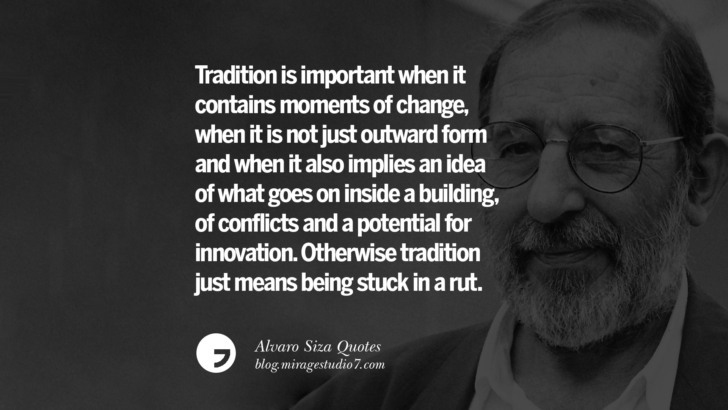 Tradition is important when it contains moments of change, when it is not just outward form and when it also implies an idea of what goes on inside a building, of conflicts and a potential for innovation. Otherwise tradition just means being stuck in a rut. Alvaro Siza Quotes On Light, Tradition, And Simplicity