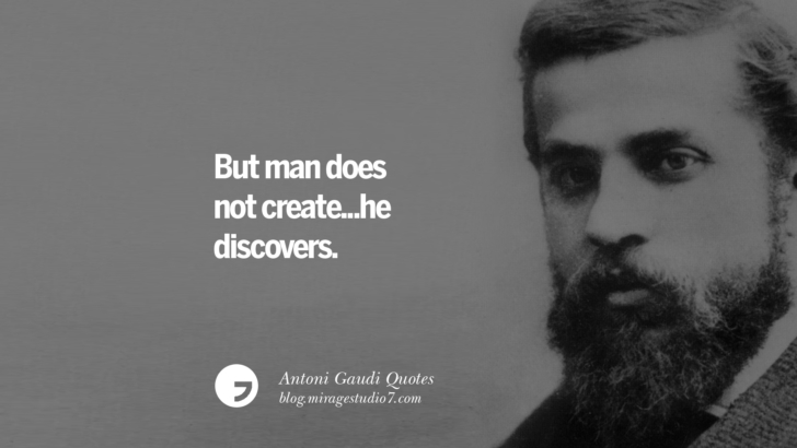 But man does not create... he discovers. Antoni Gaudi Quotes On Religion, God Architecture, And Nature