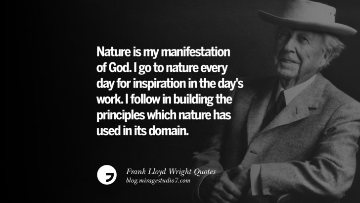 Nature is my manifestation of God. I go to nature every day for inspiration in the day's work. I follow in building the principles which nature has used in its domain. Frank Lloyd Wright Quotes On Mother Nature, Space, God, And Architecture