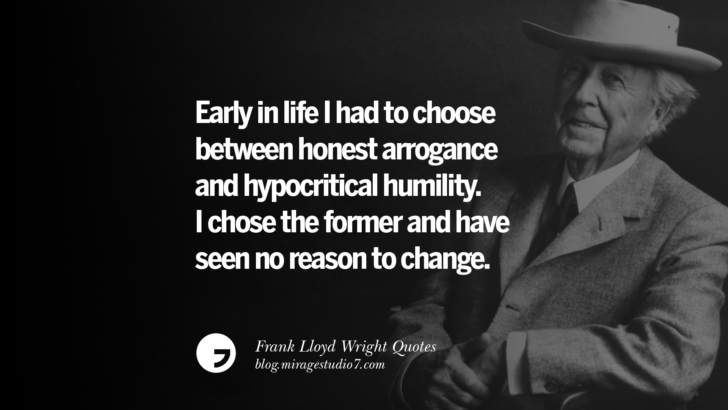 Early in life I had to choose between honest arrogance and hypocritical humility. I chose the former and have seen no reason to change. Frank Lloyd Wright Quotes On Mother Nature, Space, God, And Architecture