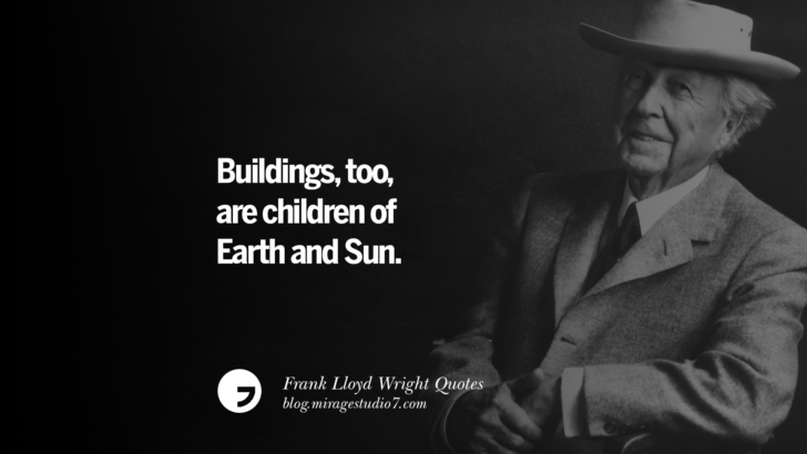 Buildings, too are children of Earth and Sun. Frank Lloyd Wright Quotes On Mother Nature, Space, God, And Architecture