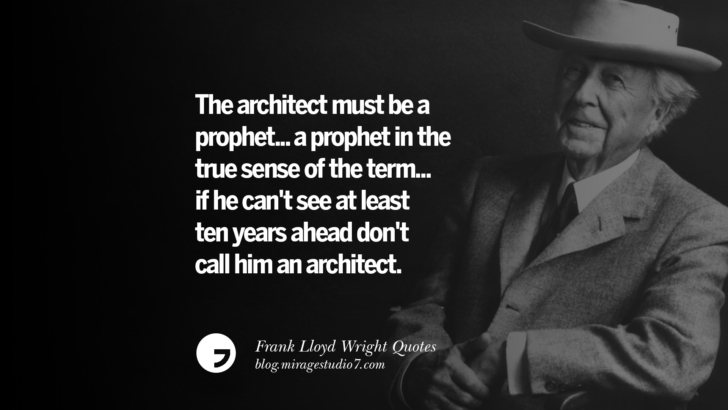 The architect must be a prophet... a prophet in the true sense of the term... if he can't see at least ten years ahead don't call him an architect. Frank Lloyd Wright Quotes On Mother Nature, Space, God, And Architecture