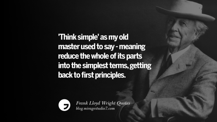 'Think simple' as my old master used to say - meaning reduce the whole of its parts into the simplest terms, getting back to first principles. Frank Lloyd Wright Quotes On Mother Nature, Space, God, And Architecture