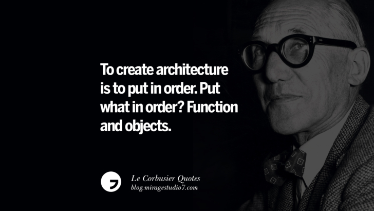 To create architecture is to put in order. Put what in order? Function and objects. Le Corbusier Quotes On Light, Materials, Architecture Style And Form