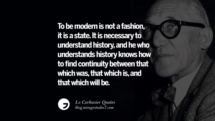 To be modern is not a fashion, it is a state. It is necessary to understand history, and he who understands history knows how to find continuity between that which was, that which is, and that which will be. Le Corbusier Quotes On Light, Materials, Architecture Style And Form