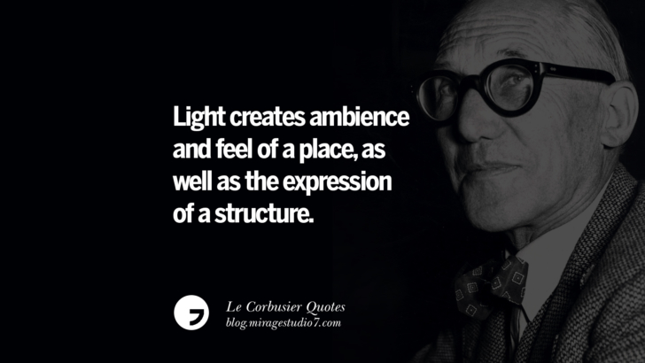 Light creates ambience and feel of a place, as well as the expression of a structure. Le Corbusier Quotes On Light, Materials, Architecture Style And Form