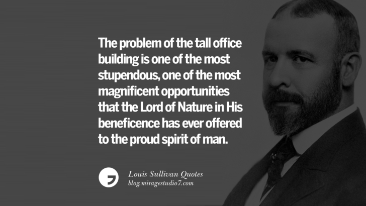 The problem of the tall office building is one of the most stupendous, one of the most magnificent opportunities that the Lord of Nature in His beneficence has ever offered to the proud spirit of man. Louis Sullivan Quotes On Skyscrapers And Modern Architecture