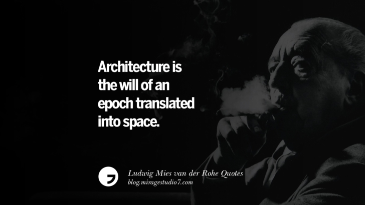 Architecture is the will of an epoch translated into space. Ludwig Mies van der Rohe Quotes On Modern Architecture And International Style