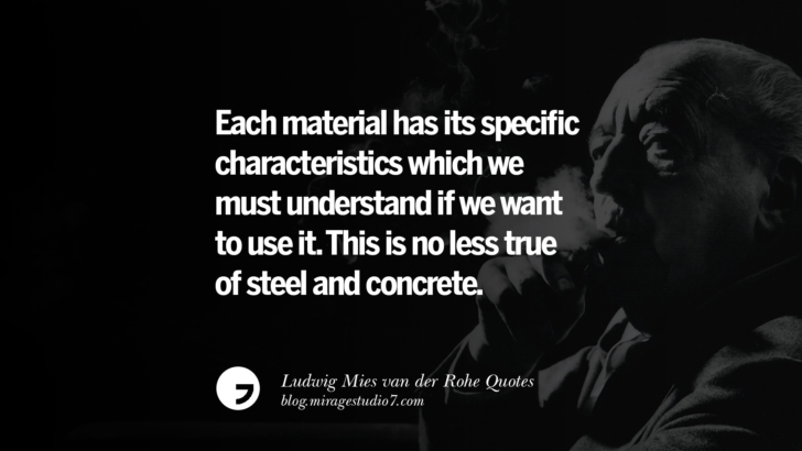 Each material has its specific characteristics which we must understand if we want to use it. This is no less true of steel and concrete. Ludwig Mies van der Rohe Quotes On Modern Architecture And International Style