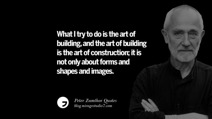 What I try to do is the art of building, and the art of building is the art of construction; it is not only about forms and shapes and images. Peter Zumthor Quotes On Space, Nature, Sound, Environment And Silences