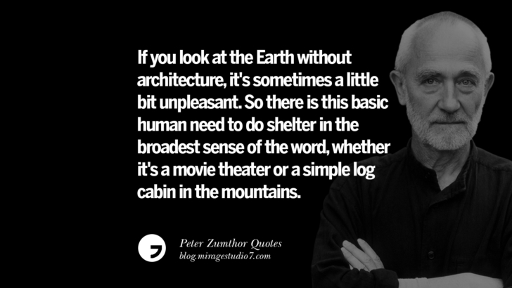 If you look at the Earth without architecture, it's sometimes a little bit unpleasant. So there is this basic human need to do shelter in the broadest sense of the word, whether it's a movie theater or a simple log cabin in the mountains. Peter Zumthor Quotes On Space, Nature, Sound, Environment And Silences