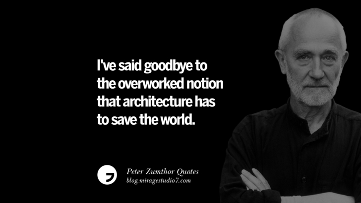 I've said goodbye to the overworked notion that architecture has to save the world. Peter Zumthor Quotes On Space, Nature, Sound, Environment And Silences
