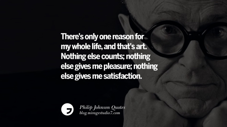 There's only one reason for my whole life, and that's art. Nothing else counts; nothing else gives me pleasure; nothing else gives me satisfaction. Philip Johnson Quotes About Architecture, Style, Design, And Art