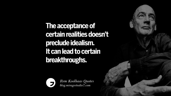The acceptance of certain realities doesn't preclude idealism. It can lead to certain breakthroughs.