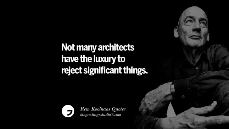 Not many architects have the luxury to reject significant things.