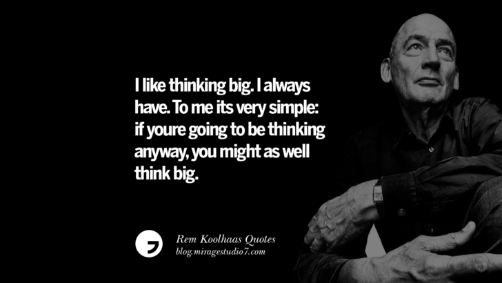 I like thinking big. I always have. To me its very simple: if youre going to be thinking anyway, you might as well think big.