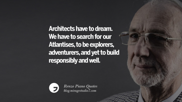 Architects have to dream. We have to search for our Atlantises, to be explorers, adventurers, and yet to build responsibly and well. Renzo Piano Quotes On Changes And The Art of Making Buildings