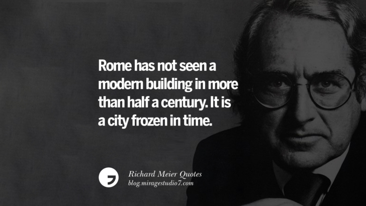 Rome has not seen a modern building in more than half a century. It is a city frozen in time. Richard Meier Quotes On Time, Space, And Architecture