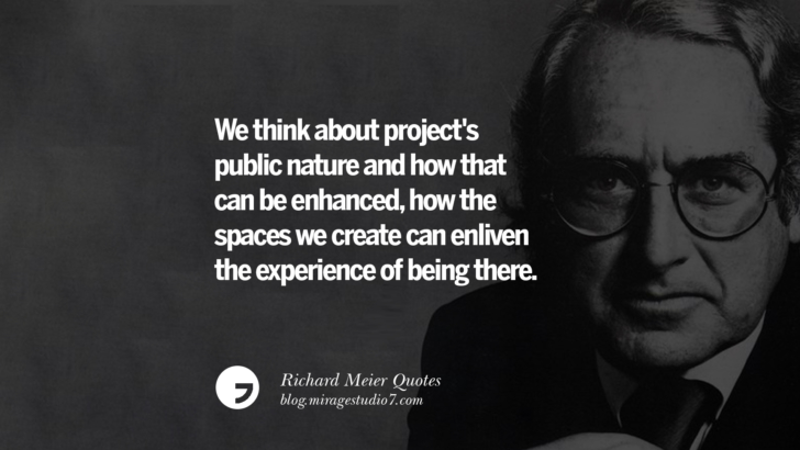 We think about project's public nature and how that can be enhanced, how the spaces we create can enliven the experience of being there. Richard Meier Quotes On Time, Space, And Architecture
