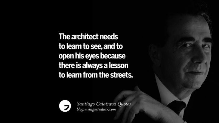 The architect needs to learn to see, and to open his eyes because there is always a lesson to learn from the streets. Santiago Calatrava Quotes On Organic Architecture, Light, And Space