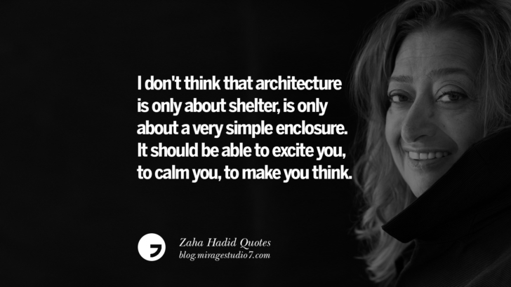 I don't think that architecture is only about shelter, is only about a very simple enclosure. It should be able to excite you, to calm you, to make you think. Zaha Hadid Quotes On Fashion, Architecture, Space, And Culture