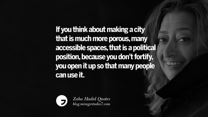 If you think about making a city that is much more porous, many accessible spaces, that is a political position, because you don't fortify, you open it up so that many people can use it. Zaha Hadid Quotes On Fashion, Architecture, Space, And Culture