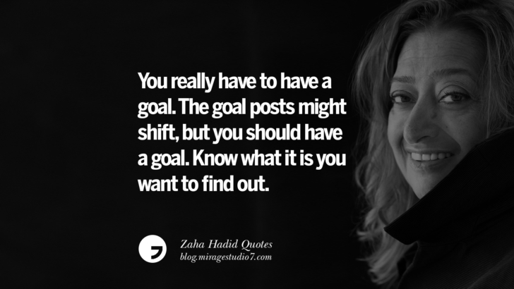 You really have to have a goal. The goal posts might shift, but you should have a goal. Know what it is you want to find out. Zaha Hadid Quotes On Fashion, Architecture, Space, And Culture